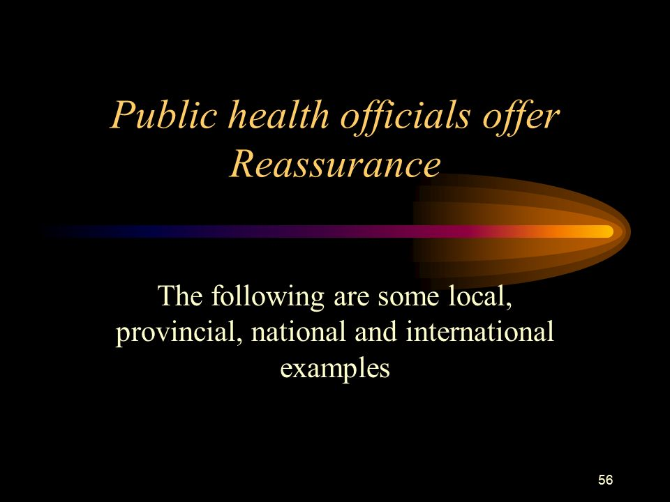 56 Public health officials offer Reassurance The following are some local, provincial, national and international examples