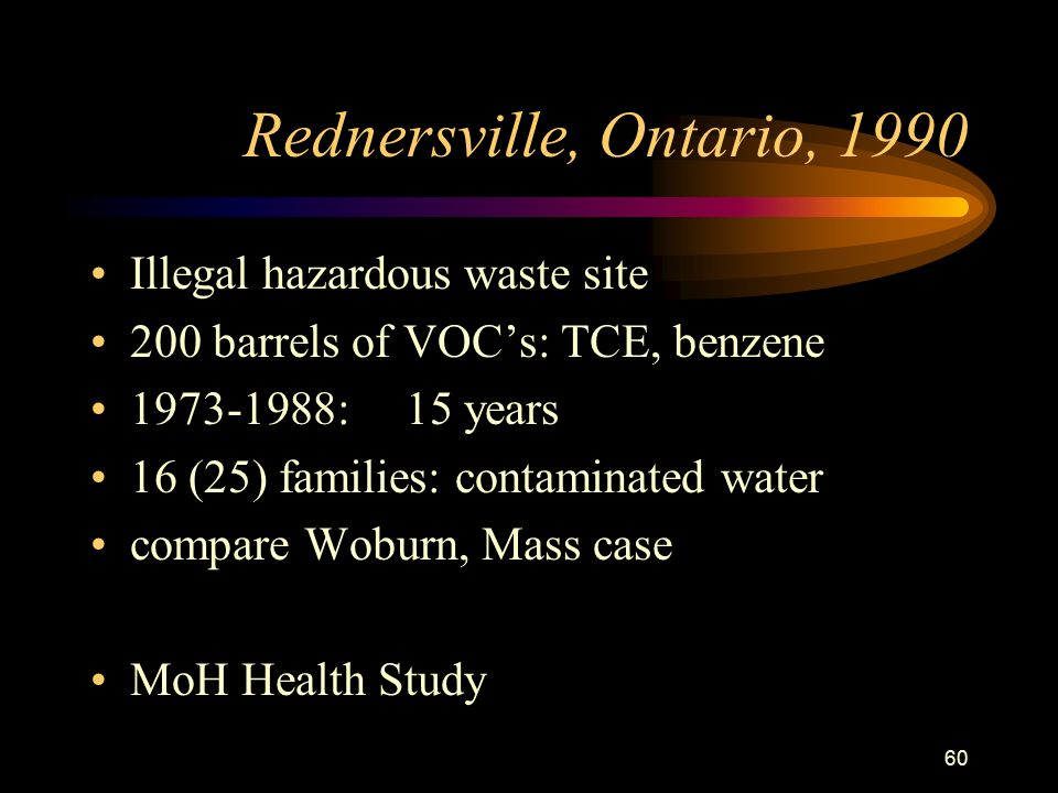 60 Rednersville, Ontario, 1990 Illegal hazardous waste site 200 barrels of VOC's: TCE, benzene : 15 years 16 (25) families: contaminated water compare Woburn, Mass case MoH Health Study