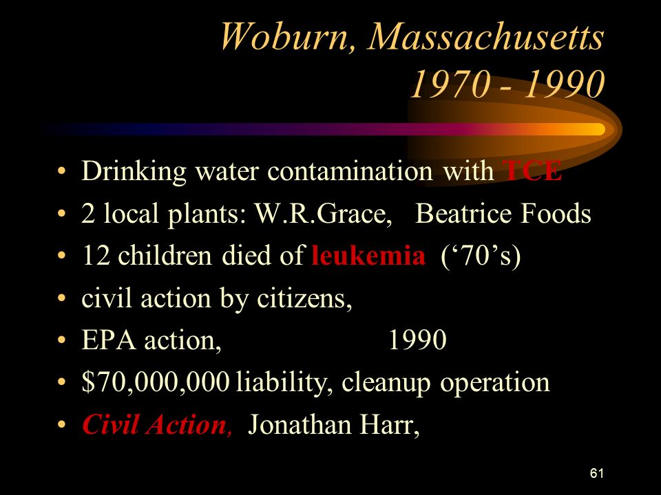 61 Woburn, Massachusetts Drinking water contamination with TCE 2 local plants: W.R.Grace, Beatrice Foods 12 children died of leukemia ('70's) civil action by citizens, EPA action, 1990 $70,000,000 liability, cleanup operation Civil Action, Jonathan Harr,