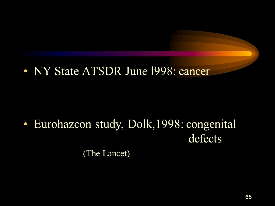 65 NY State ATSDR June l998: cancer Eurohazcon study, Dolk,1998: congenital defects (The Lancet)