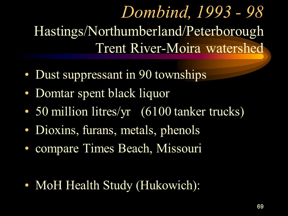 69 Dombind, Hastings/Northumberland/Peterborough Trent River-Moira watershed Dust suppressant in 90 townships Domtar spent black liquor 50 million litres/yr (6100 tanker trucks) Dioxins, furans, metals, phenols compare Times Beach, Missouri MoH Health Study (Hukowich):
