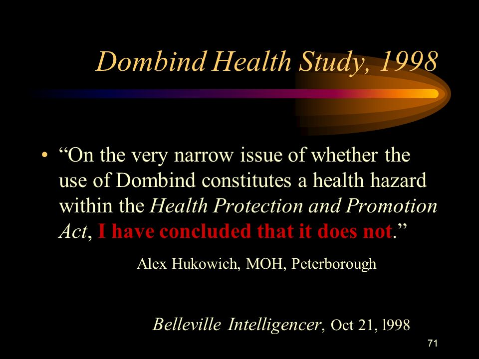 71 Dombind Health Study, 1998 On the very narrow issue of whether the use of Dombind constitutes a health hazard within the Health Protection and Promotion Act, I have concluded that it does not. Alex Hukowich, MOH, Peterborough Belleville Intelligencer, Oct 21, l998