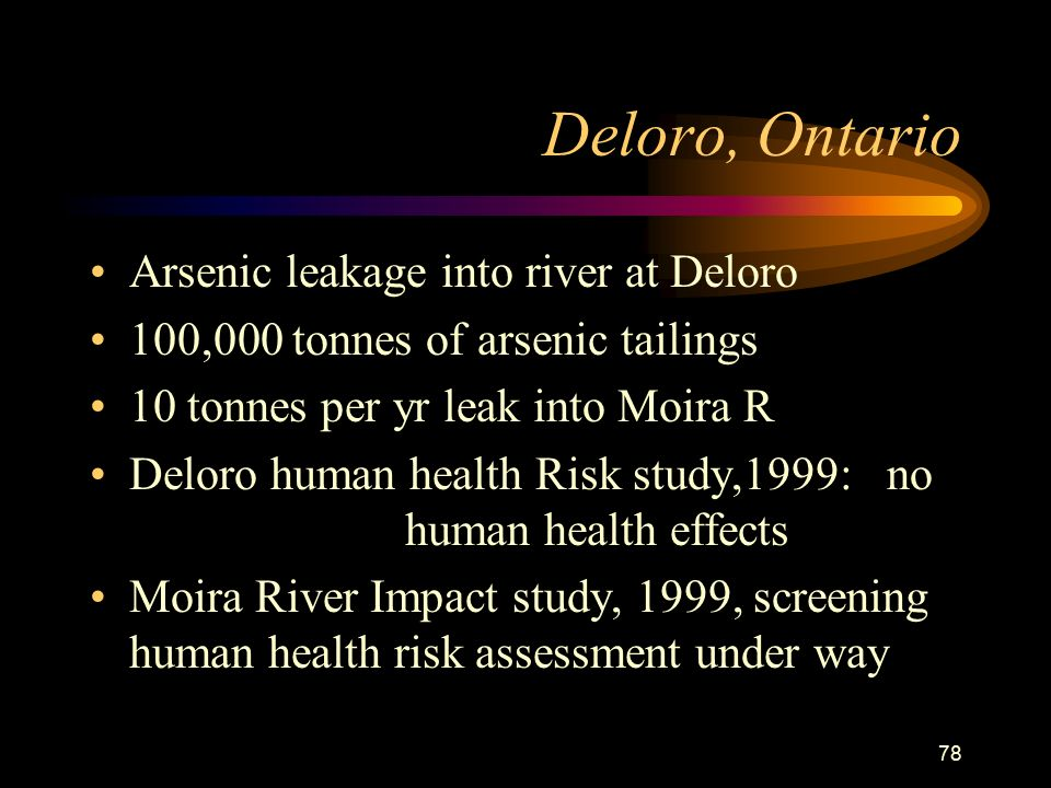 78 Deloro, Ontario Arsenic leakage into river at Deloro 100,000 tonnes of arsenic tailings 10 tonnes per yr leak into Moira R Deloro human health Risk study,1999: no human health effects Moira River Impact study, 1999, screening human health risk assessment under way