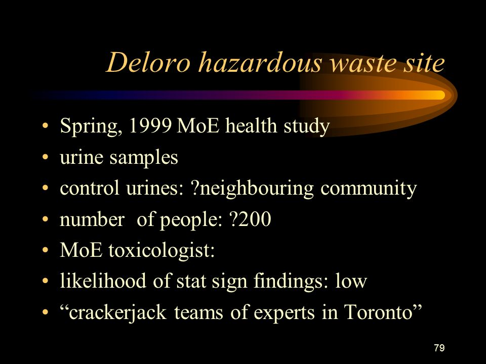 79 Deloro hazardous waste site Spring, 1999 MoE health study urine samples control urines: neighbouring community number of people: 200 MoE toxicologist: likelihood of stat sign findings: low crackerjack teams of experts in Toronto