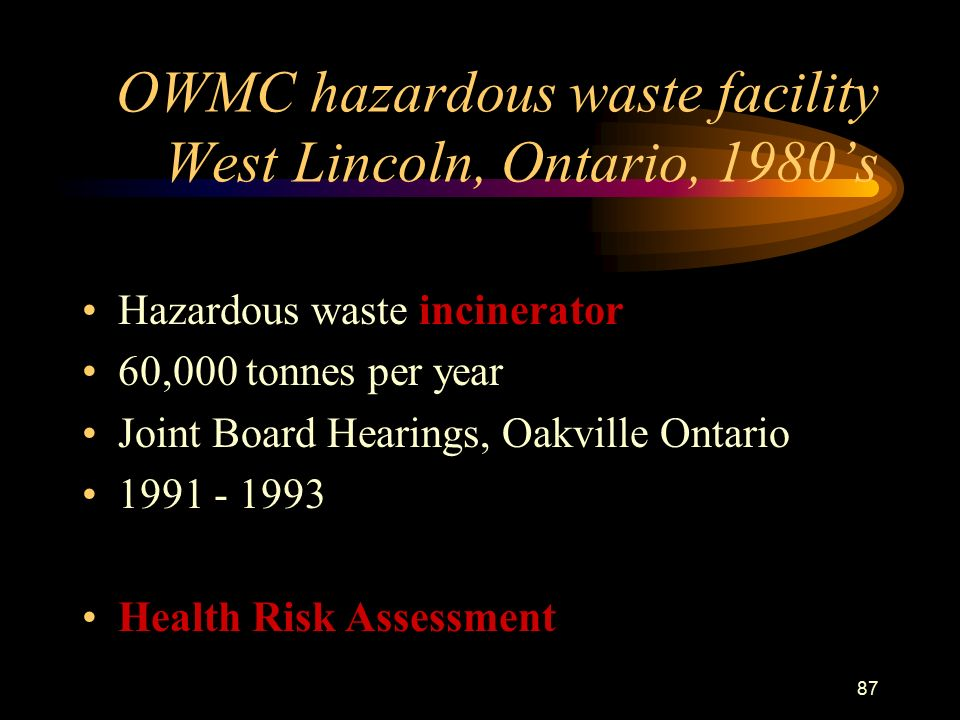 87 OWMC hazardous waste facility West Lincoln, Ontario, 1980's Hazardous waste incinerator 60,000 tonnes per year Joint Board Hearings, Oakville Ontario Health Risk Assessment
