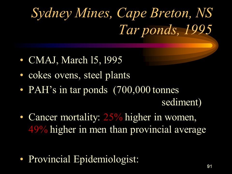 91 Sydney Mines, Cape Breton, NS Tar ponds, 1995 CMAJ, March l5, l995 cokes ovens, steel plants PAH's in tar ponds (700,000 tonnes sediment) Cancer mortality: 25% higher in women, 49% higher in men than provincial average Provincial Epidemiologist: