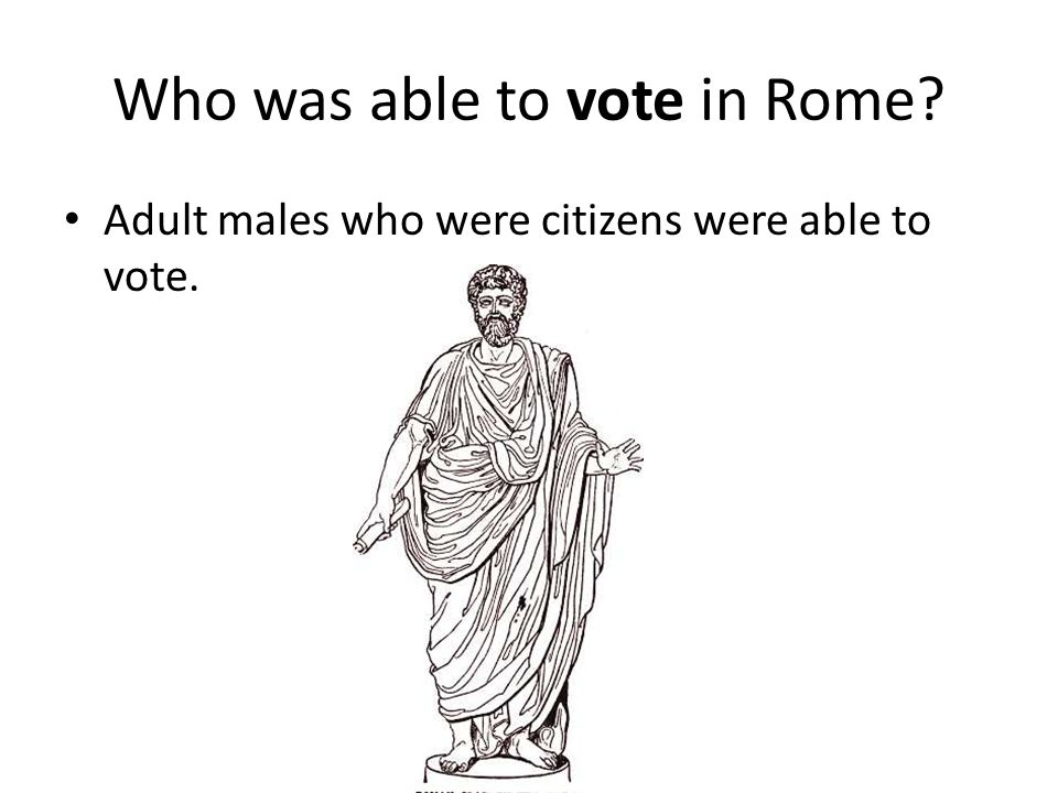 Who was able to vote in Rome Adult males who were citizens were able to vote.
