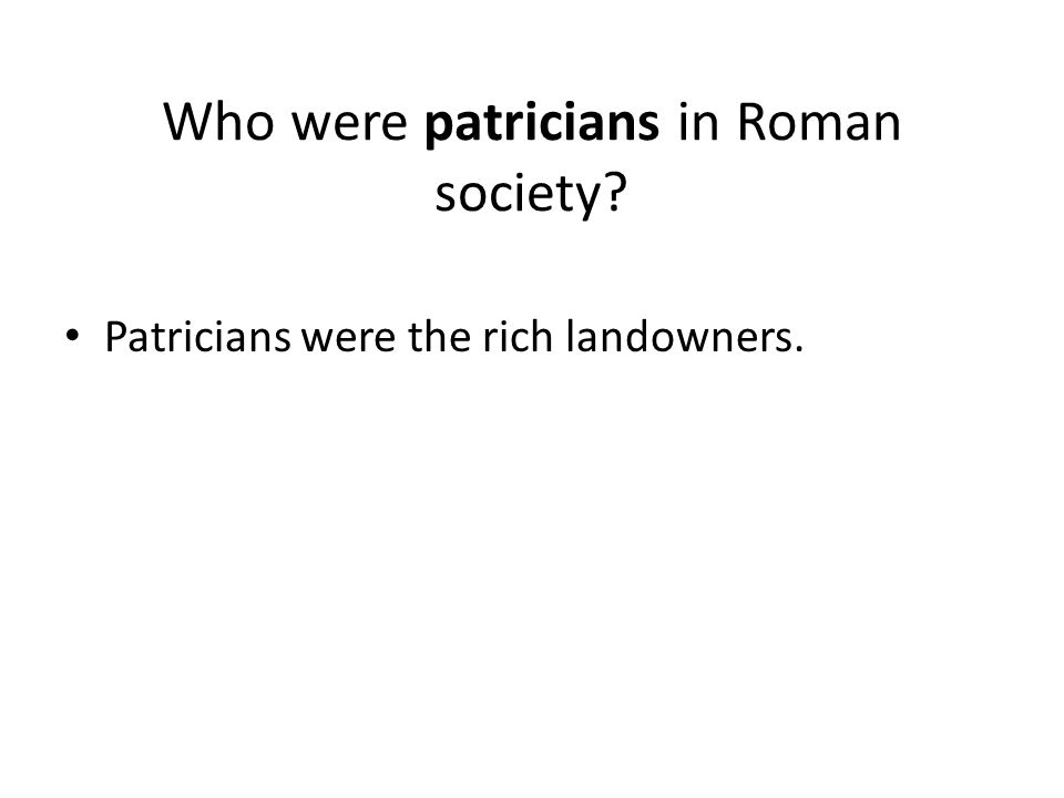 Who were patricians in Roman society Patricians were the rich landowners.