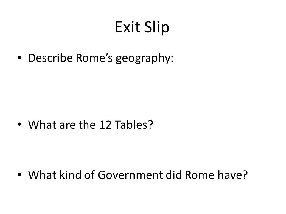 Exit Slip Describe Rome's geography: What are the 12 Tables What kind of Government did Rome have