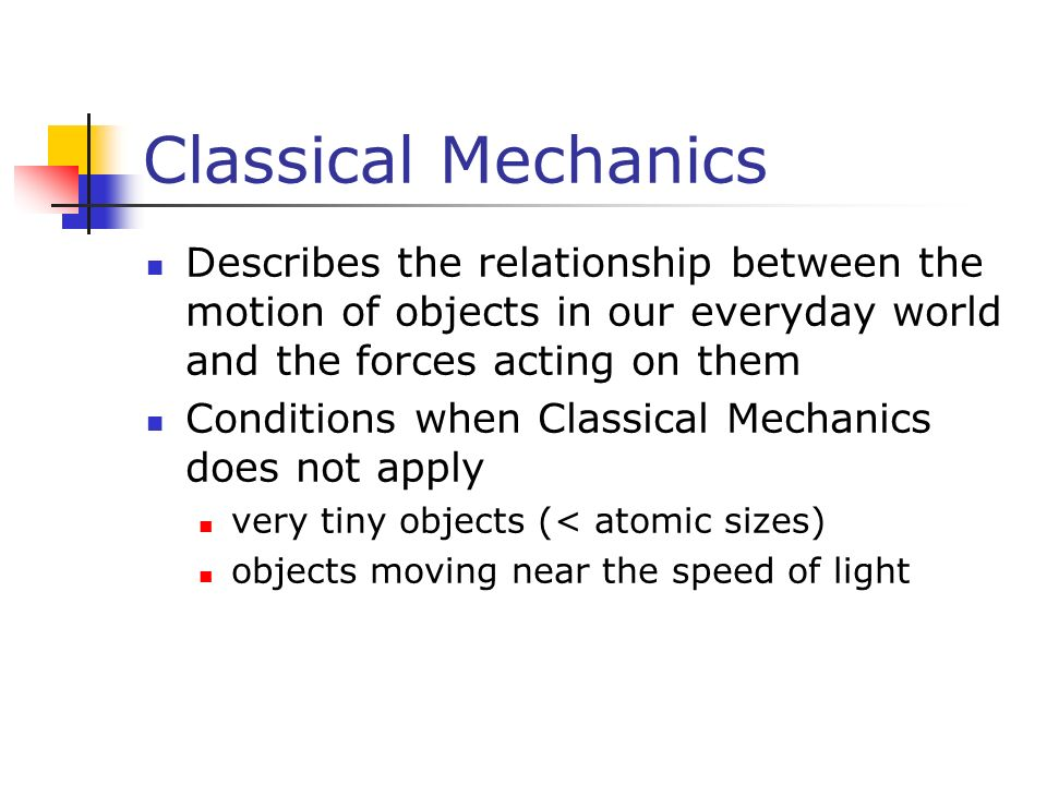 Classical Mechanics Describes the relationship between the motion of objects in our everyday world and the forces acting on them Conditions when Classical Mechanics does not apply very tiny objects (< atomic sizes) objects moving near the speed of light