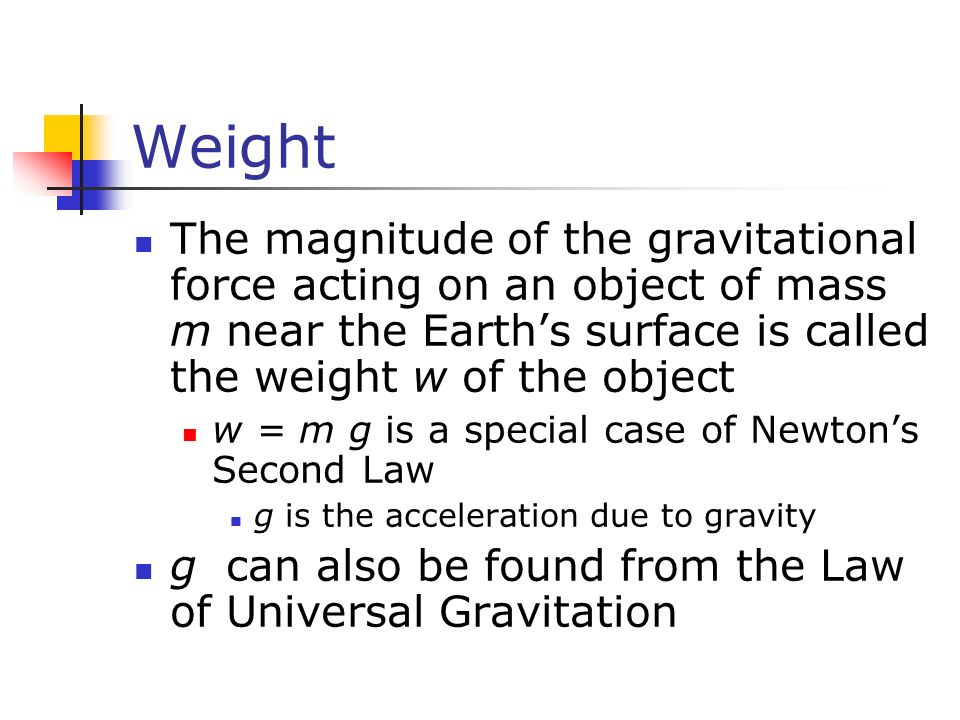 Weight The magnitude of the gravitational force acting on an object of mass m near the Earth's surface is called the weight w of the object w = m g is a special case of Newton's Second Law g is the acceleration due to gravity g can also be found from the Law of Universal Gravitation