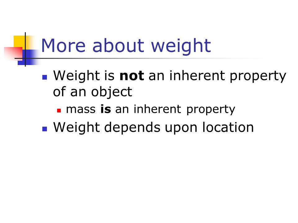 More about weight Weight is not an inherent property of an object mass is an inherent property Weight depends upon location