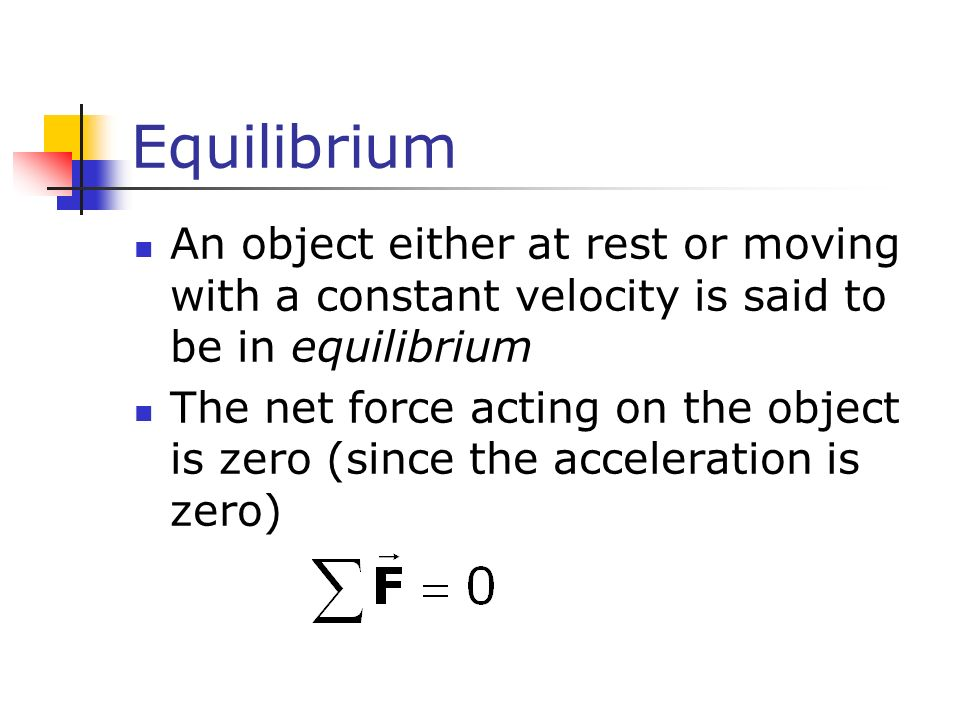 Equilibrium An object either at rest or moving with a constant velocity is said to be in equilibrium The net force acting on the object is zero (since the acceleration is zero)