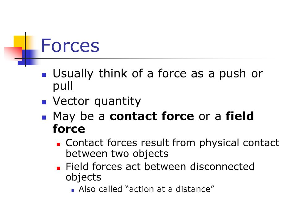 Forces Usually think of a force as a push or pull Vector quantity May be a contact force or a field force Contact forces result from physical contact between two objects Field forces act between disconnected objects Also called action at a distance
