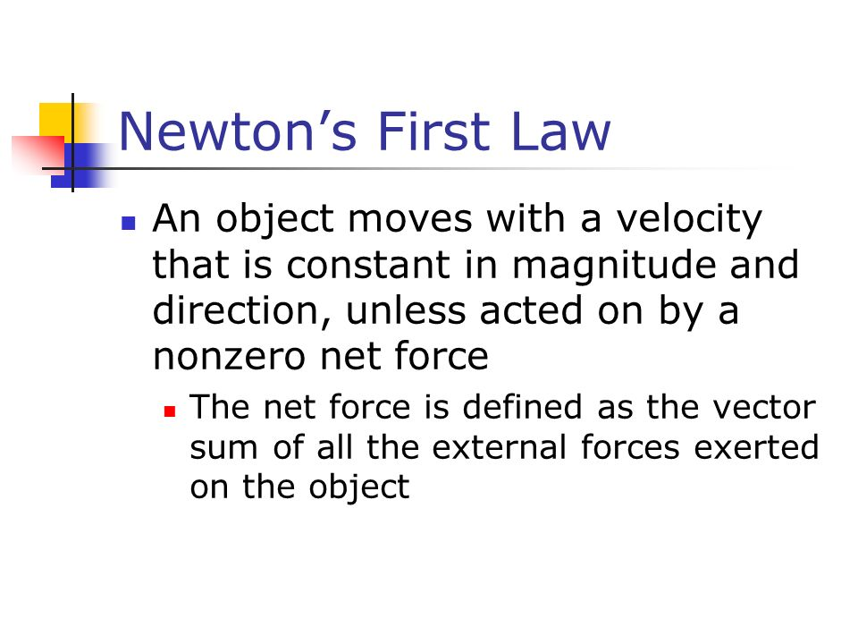 Newton's First Law An object moves with a velocity that is constant in magnitude and direction, unless acted on by a nonzero net force The net force is defined as the vector sum of all the external forces exerted on the object