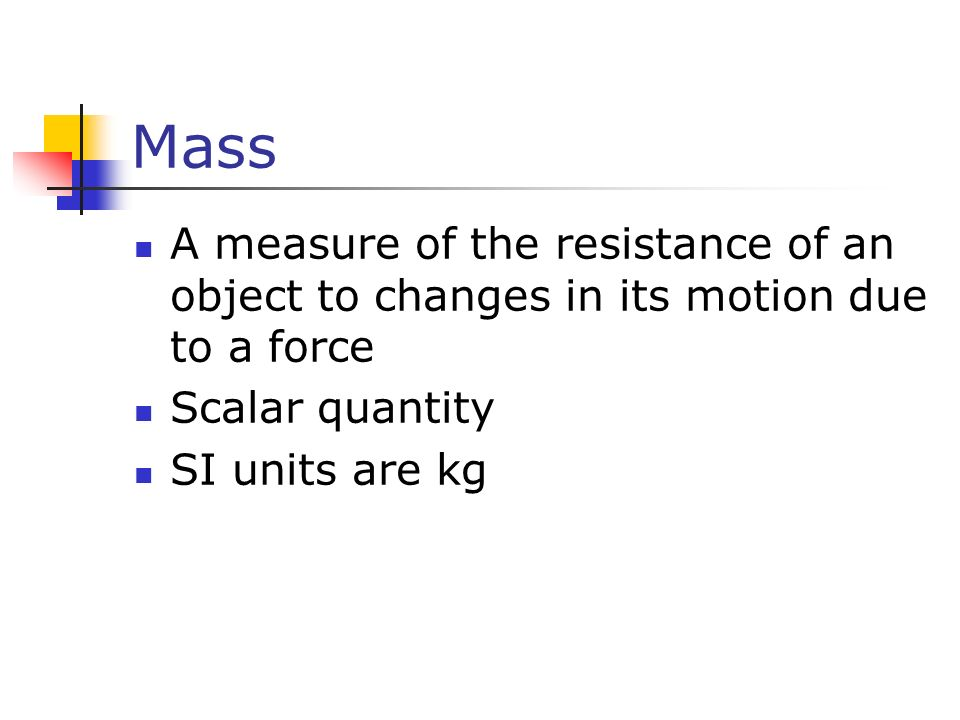 Mass A measure of the resistance of an object to changes in its motion due to a force Scalar quantity SI units are kg