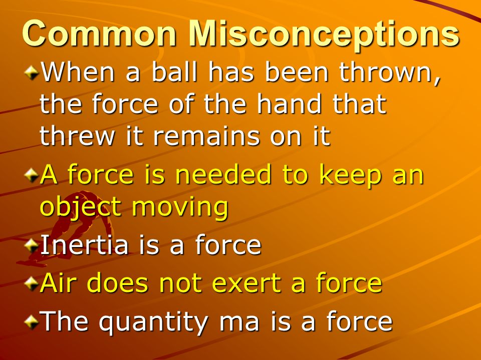 Common Misconceptions When a ball has been thrown, the force of the hand that threw it remains on it A force is needed to keep an object moving Inertia is a force Air does not exert a force The quantity ma is a force