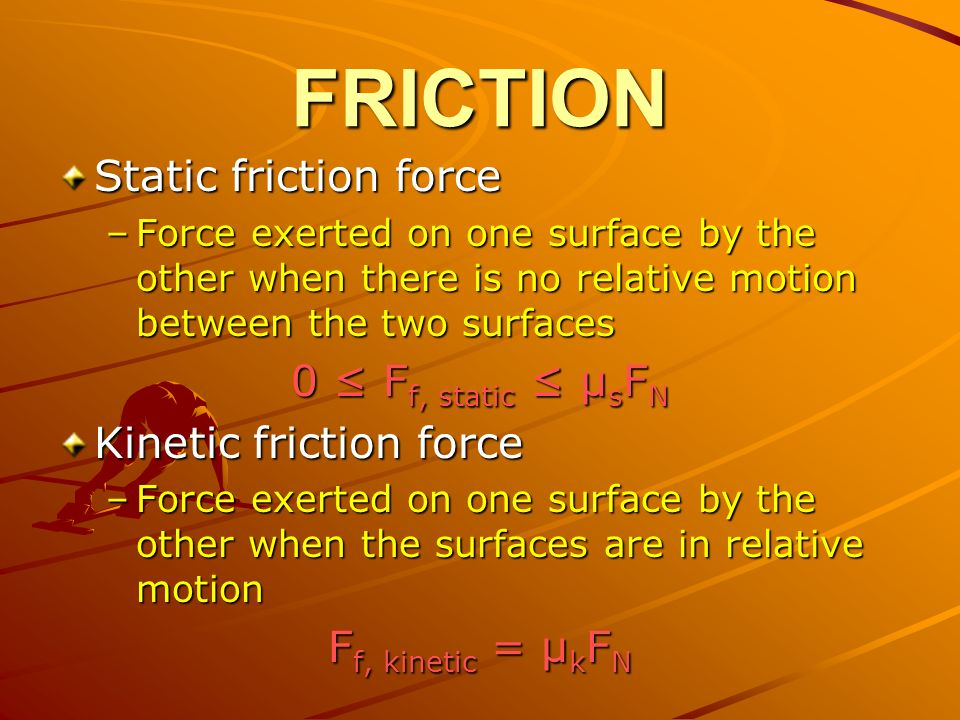 FRICTION Static friction force –Force exerted on one surface by the other when there is no relative motion between the two surfaces 0 ≤ F f, static ≤ μ s F N Kinetic friction force –Force exerted on one surface by the other when the surfaces are in relative motion F f, kinetic = μ k F N