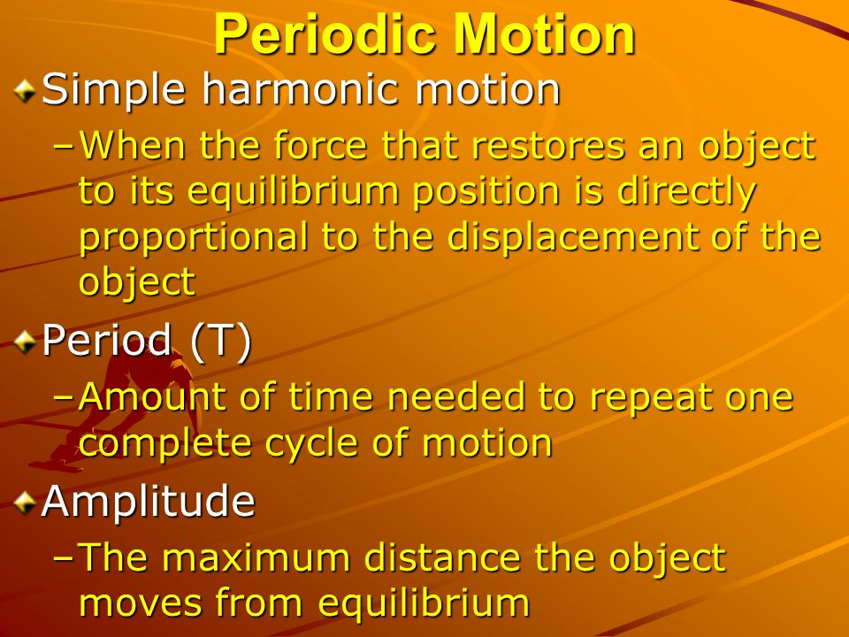 Periodic Motion Simple harmonic motion –When the force that restores an object to its equilibrium position is directly proportional to the displacement of the object Period (T) –Amount of time needed to repeat one complete cycle of motion Amplitude –The maximum distance the object moves from equilibrium