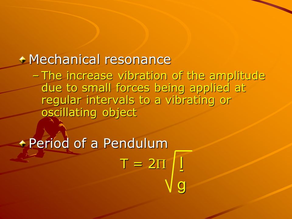 Mechanical resonance –The increase vibration of the amplitude due to small forces being applied at regular intervals to a vibrating or oscillating object Period of a Pendulum T = 2 l g