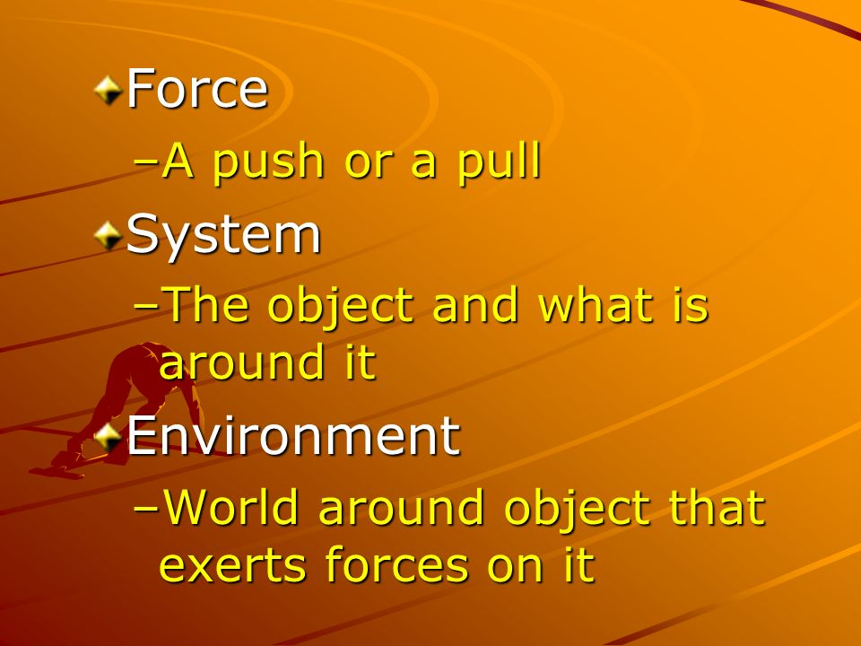 Force –A push or a pull System –The object and what is around it Environment –World around object that exerts forces on it