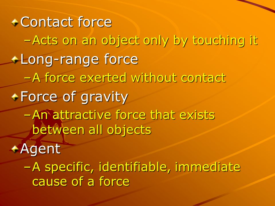 Contact force –Acts on an object only by touching it Long-range force –A force exerted without contact Force of gravity –An attractive force that exists between all objects Agent –A specific, identifiable, immediate cause of a force