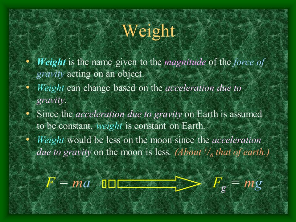 Weight Weight is the name given to the magnitude of the force of gravity acting on an object.