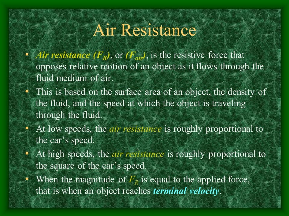 Air Resistance Air resistance (F R ), or (F air ), is the resistive force that opposes relative motion of an object as it flows through the fluid medium of air.