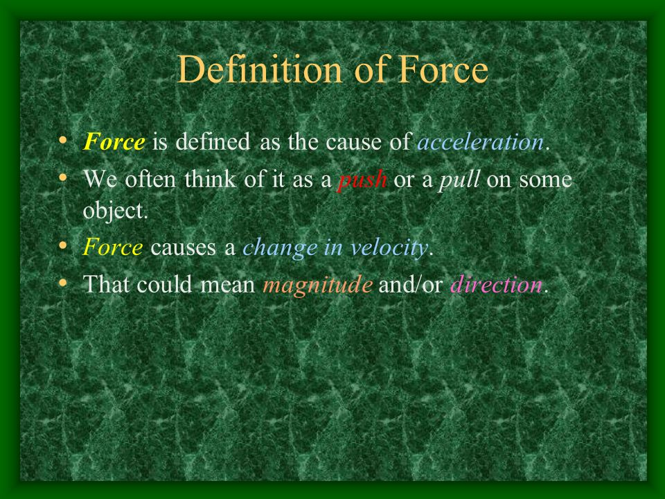 Definition of Force Force is defined as the cause of acceleration.