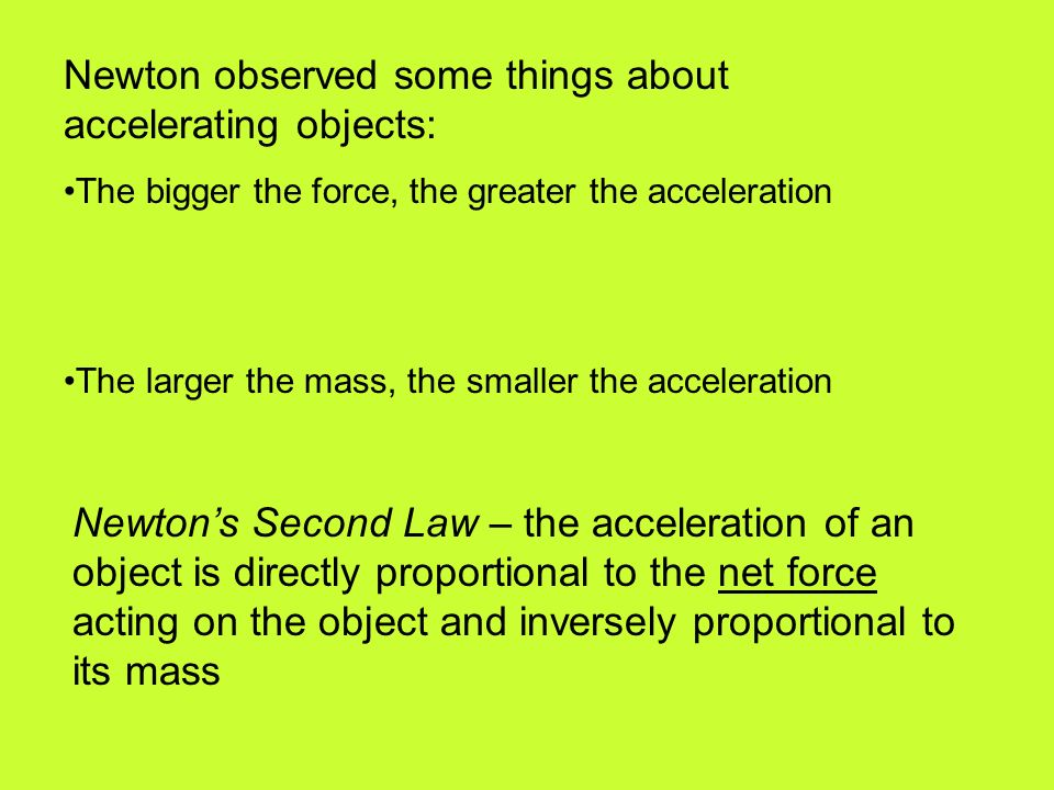 Newton's Second Law – the acceleration of an object is directly proportional to the net force acting on the object and inversely proportional to its mass Newton observed some things about accelerating objects: The bigger the force, the greater the acceleration The larger the mass, the smaller the acceleration