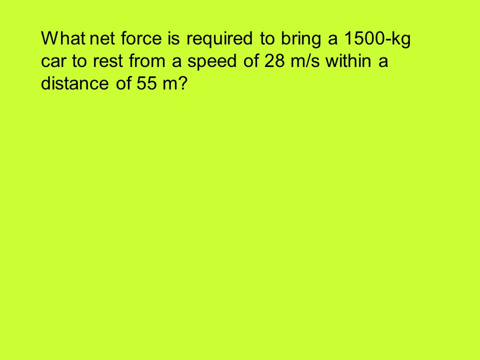 What net force is required to bring a 1500-kg car to rest from a speed of 28 m/s within a distance of 55 m