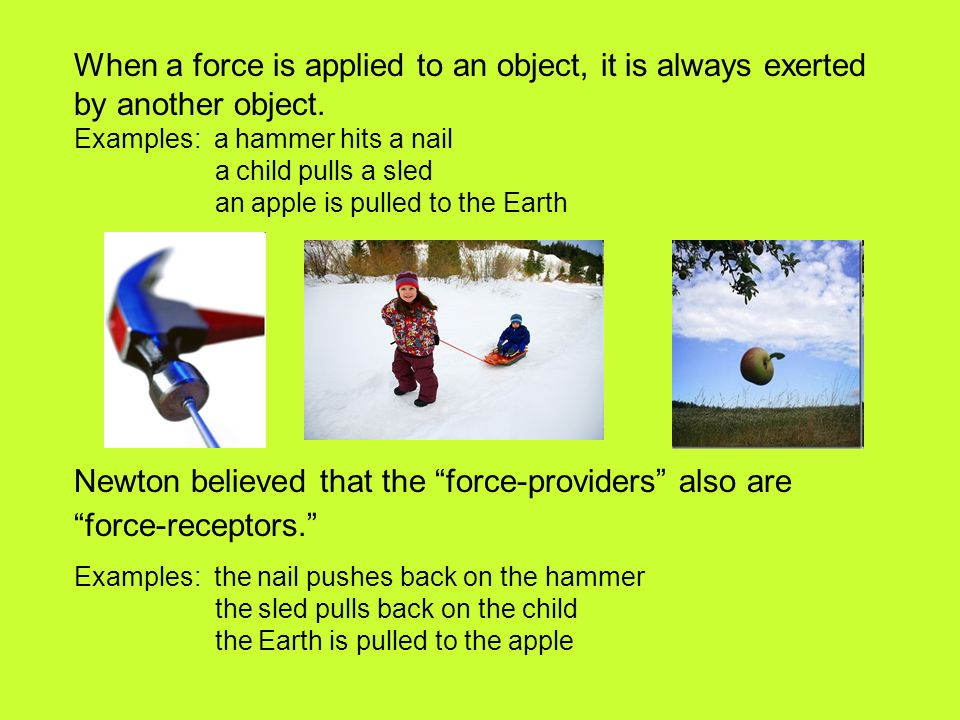 When a force is applied to an object, it is always exerted by another object.