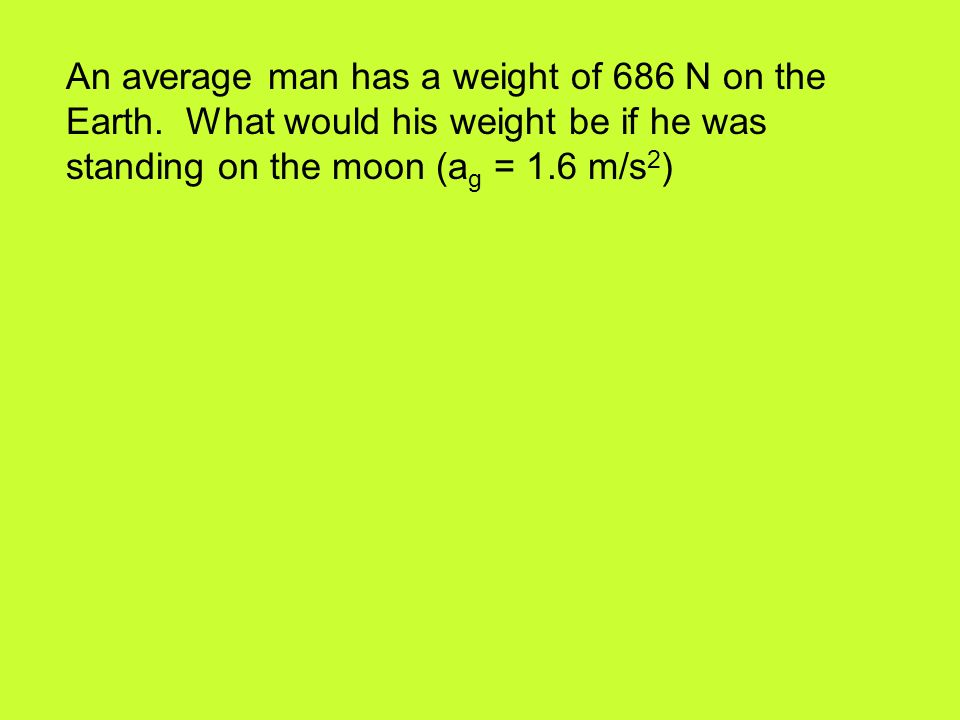 An average man has a weight of 686 N on the Earth.