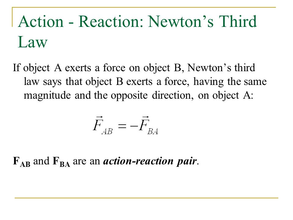Action - Reaction: Newton's Third Law If object A exerts a force on object B, Newton's third law says that object B exerts a force, having the same magnitude and the opposite direction, on object A: F AB and F BA are an action-reaction pair.