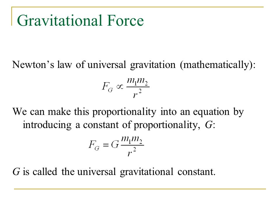Gravitational Force Newton's law of universal gravitation (mathematically): We can make this proportionality into an equation by introducing a constant of proportionality, G: G is called the universal gravitational constant.