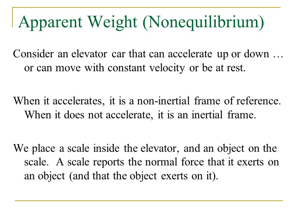 Apparent Weight (Nonequilibrium) Consider an elevator car that can accelerate up or down … or can move with constant velocity or be at rest.