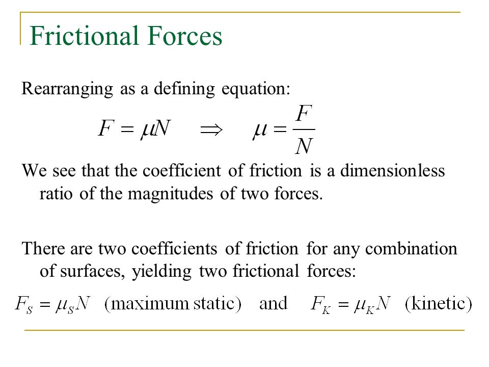 Frictional Forces Rearranging as a defining equation: We see that the coefficient of friction is a dimensionless ratio of the magnitudes of two forces.