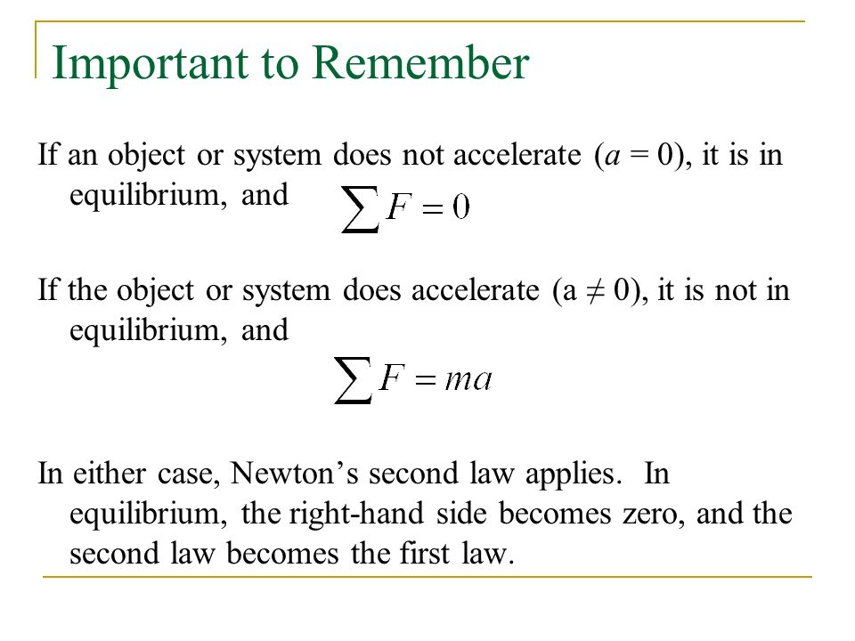 Important to Remember If an object or system does not accelerate (a = 0), it is in equilibrium, and If the object or system does accelerate (a ≠ 0), it is not in equilibrium, and In either case, Newton's second law applies.