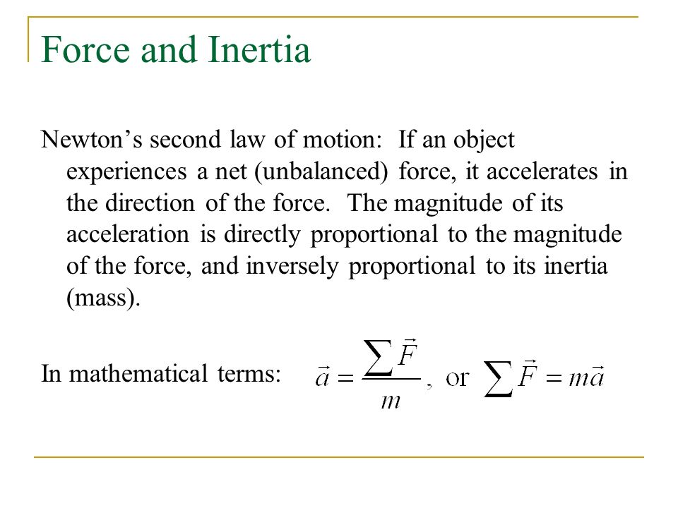 Force and Inertia Newton's second law of motion: If an object experiences a net (unbalanced) force, it accelerates in the direction of the force.
