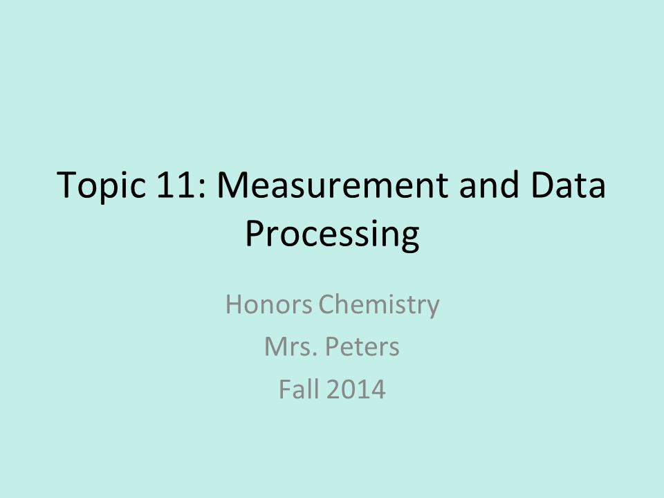 Topic 11: Measurement and Data Processing Honors Chemistry Mrs. Peters Fall 2014
