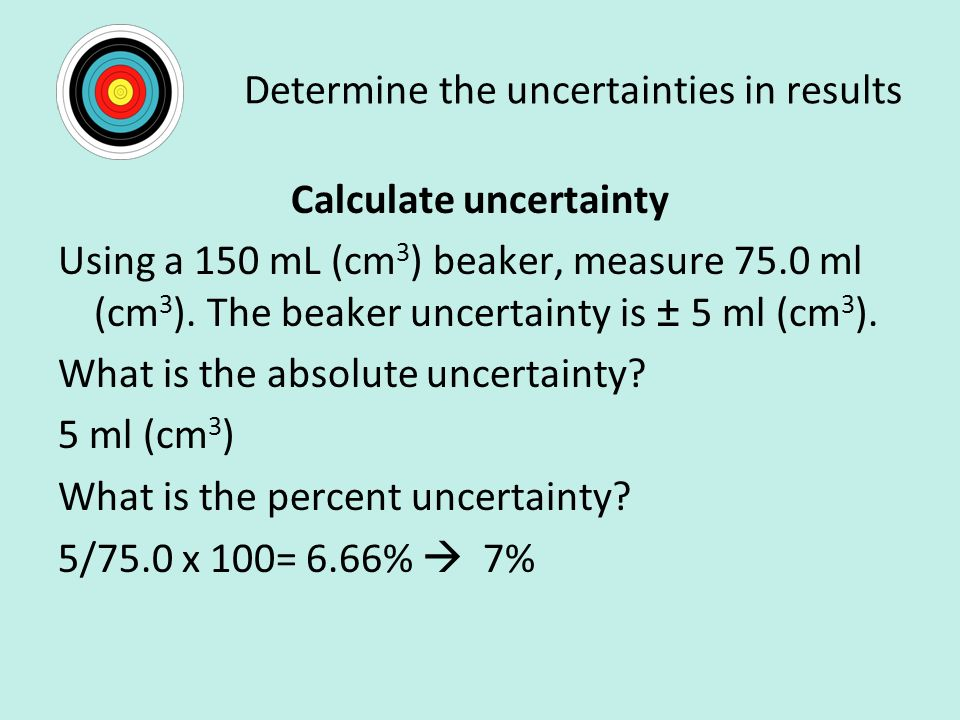 Determine the uncertainties in results Calculate uncertainty Using a 150 mL (cm 3 ) beaker, measure 75.0 ml (cm 3 ).