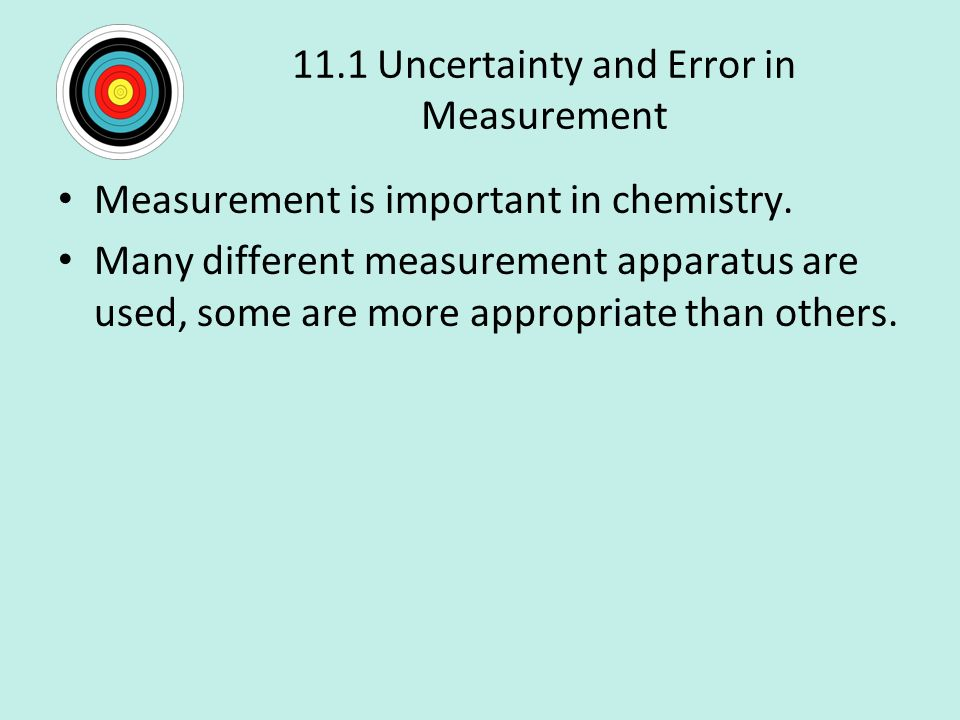 11.1 Uncertainty and Error in Measurement Measurement is important in chemistry.