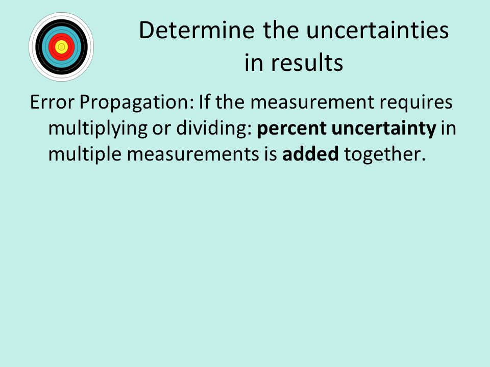 Determine the uncertainties in results Error Propagation: If the measurement requires multiplying or dividing: percent uncertainty in multiple measurements is added together.