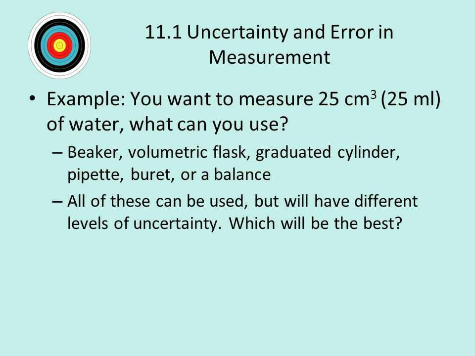 11.1 Uncertainty and Error in Measurement Example: You want to measure 25 cm 3 (25 ml) of water, what can you use.