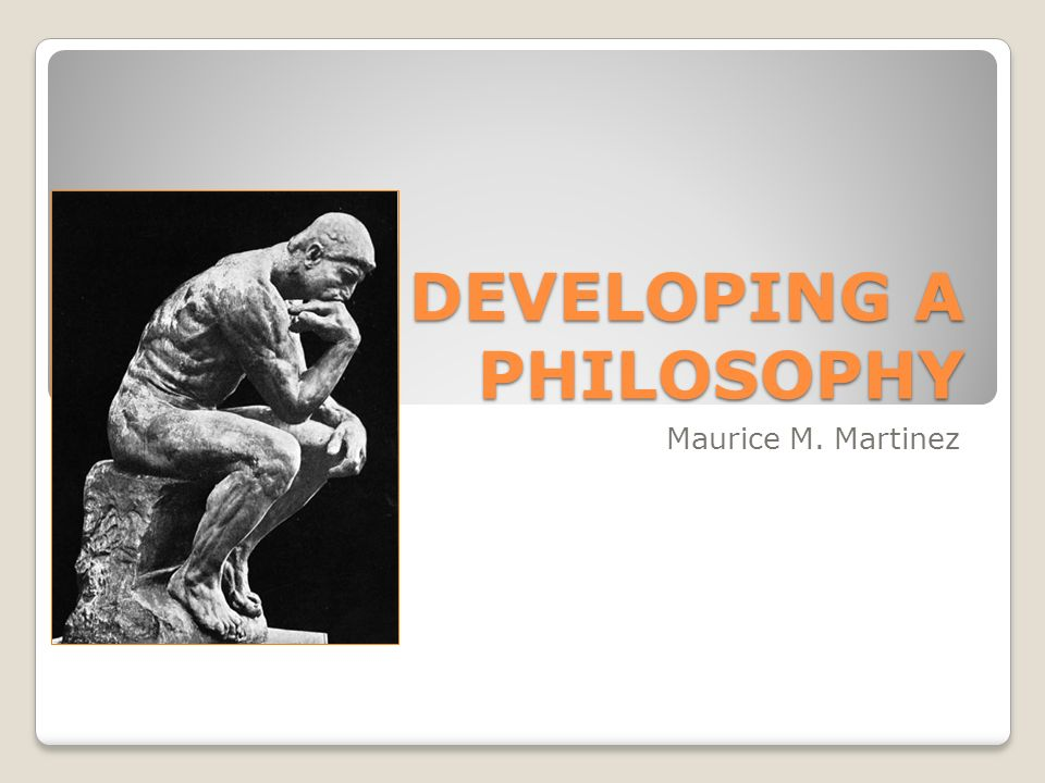 DEVELOPING A PHILOSOPHY Maurice M. Martinez
