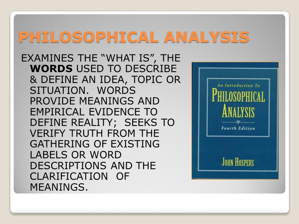 PHILOSOPHICAL ANALYSIS EXAMINES THE WHAT IS , THE WORDS USED TO DESCRIBE & DEFINE AN IDEA, TOPIC OR SITUATION.