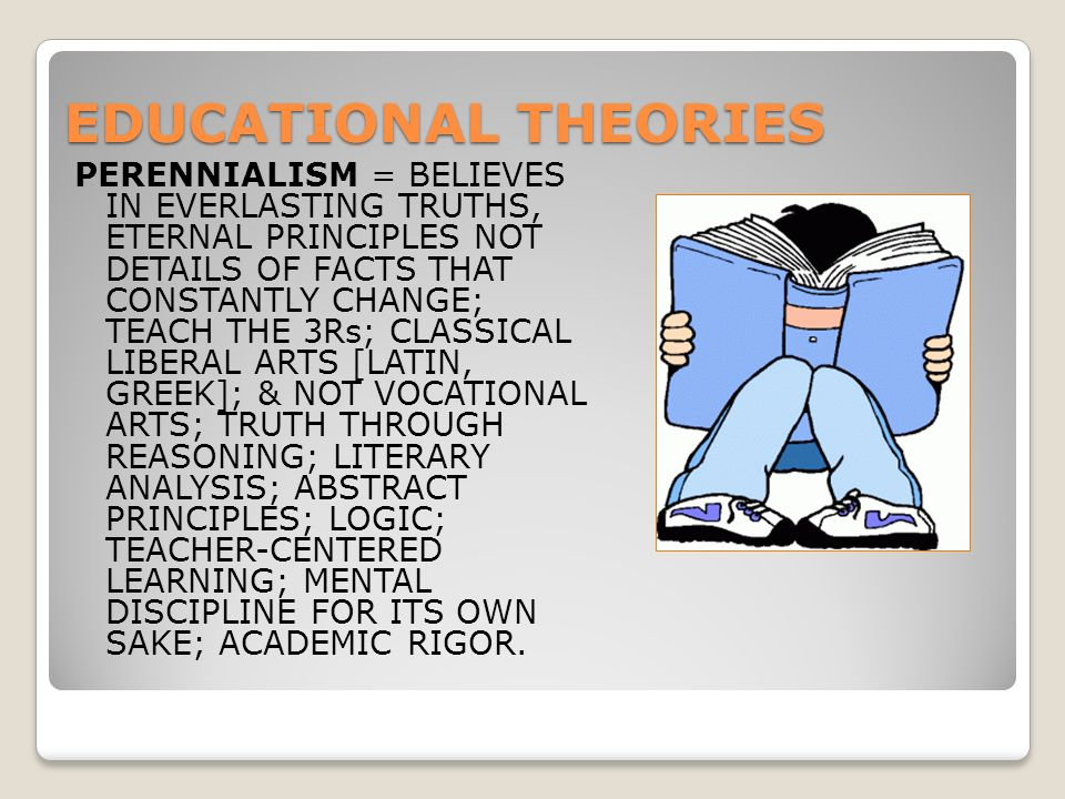 EDUCATIONAL THEORIES PERENNIALISM = BELIEVES IN EVERLASTING TRUTHS, ETERNAL PRINCIPLES NOT DETAILS OF FACTS THAT CONSTANTLY CHANGE; TEACH THE 3Rs; CLASSICAL LIBERAL ARTS [LATIN, GREEK]; & NOT VOCATIONAL ARTS; TRUTH THROUGH REASONING; LITERARY ANALYSIS; ABSTRACT PRINCIPLES; LOGIC; TEACHER-CENTERED LEARNING; MENTAL DISCIPLINE FOR ITS OWN SAKE; ACADEMIC RIGOR.