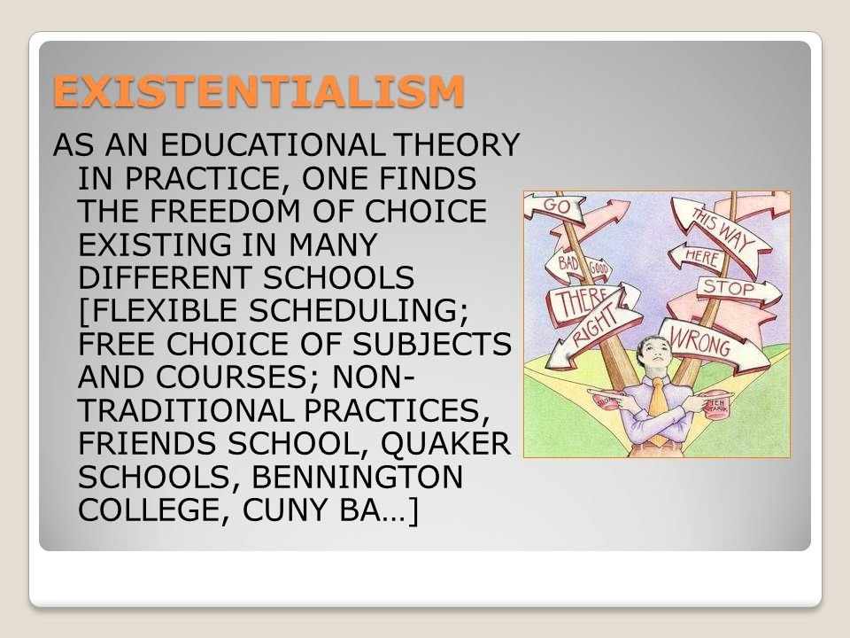 EXISTENTIALISM AS AN EDUCATIONAL THEORY IN PRACTICE, ONE FINDS THE FREEDOM OF CHOICE EXISTING IN MANY DIFFERENT SCHOOLS [FLEXIBLE SCHEDULING; FREE CHOICE OF SUBJECTS AND COURSES; NON- TRADITIONAL PRACTICES, FRIENDS SCHOOL, QUAKER SCHOOLS, BENNINGTON COLLEGE, CUNY BA…]