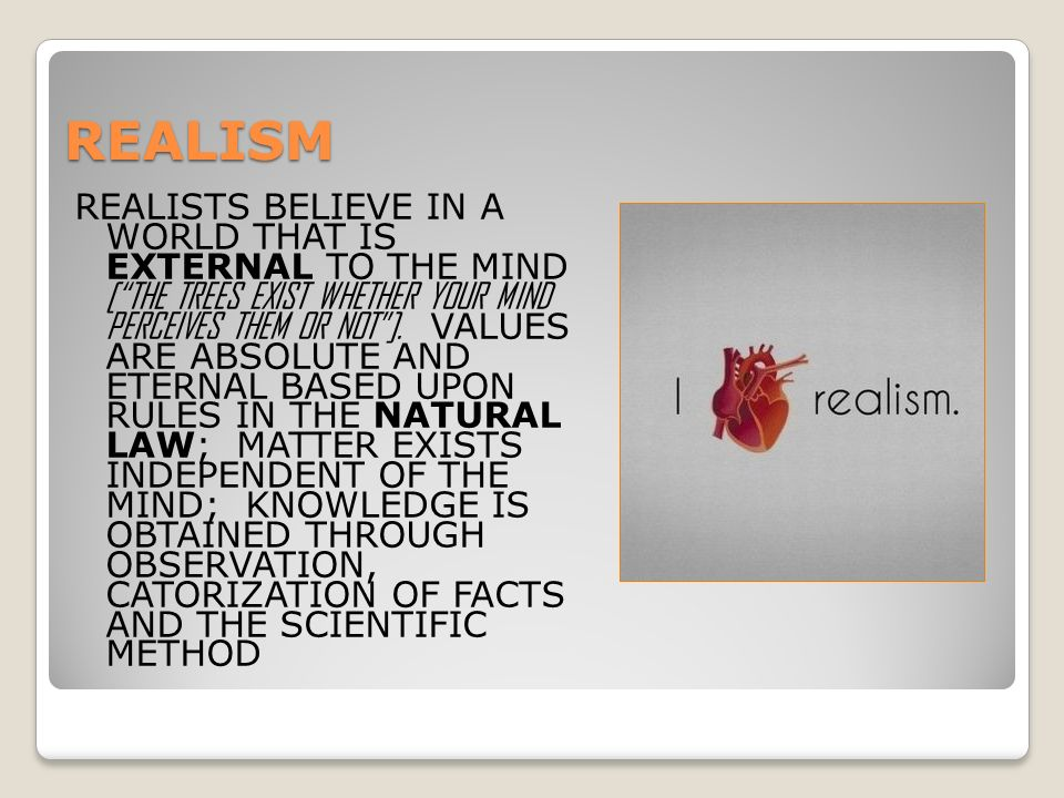 REALISM REALISTS BELIEVE IN A WORLD THAT IS EXTERNAL TO THE MIND [ THE TREES EXIST WHETHER YOUR MIND PERCEIVES THEM OR NOT ].