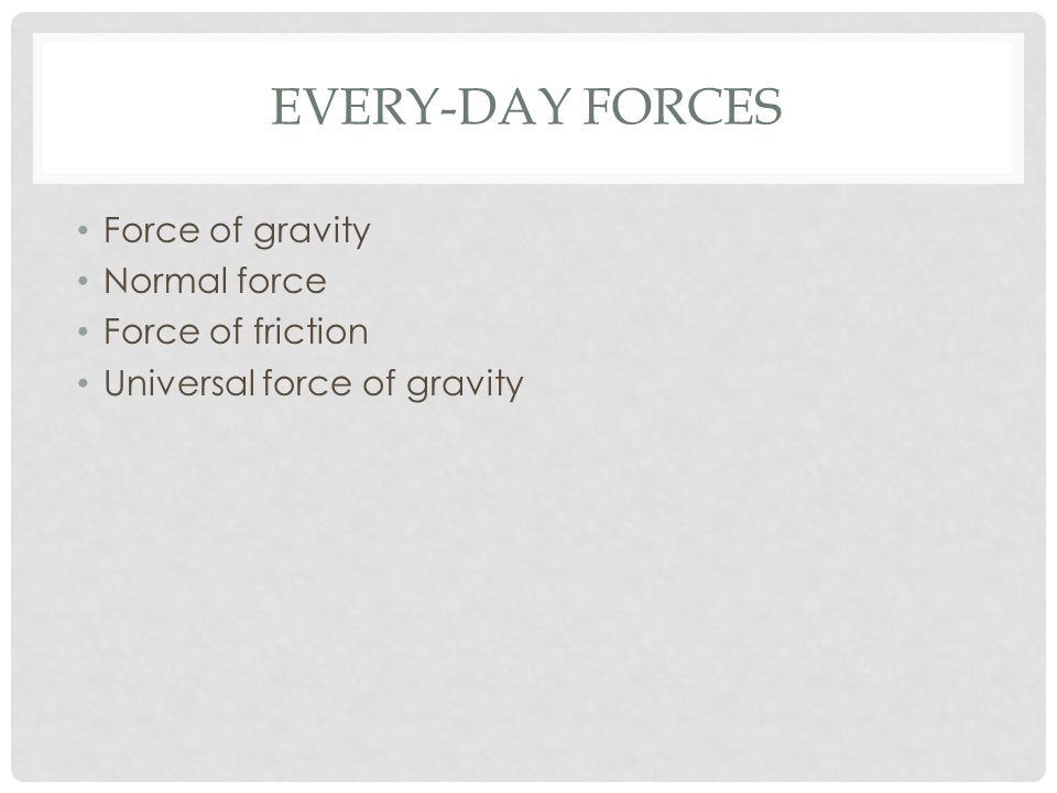 EVERY-DAY FORCES Force of gravity Normal force Force of friction Universal force of gravity